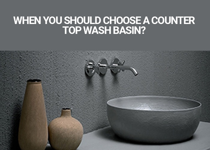 When You Should Choose A Counter Top Wash Basin?